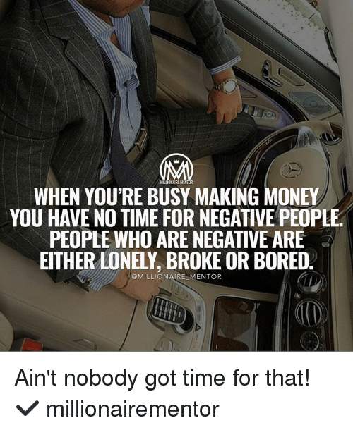 Bored, Memes, and Ain't Nobody Got Time for That: MILLIONAIRE MENTOR  WHEN YOU'RE BUSY MAKING MONEY  YOU HAVE NO TIME FOR NEGATIVE PEOPL  PEOPLE WHO ARE NEGATVE ARE  EITHER LONELY, BROKE OR BORED.  @MILLIONAIRE MENTOR Ain't nobody got time for that! ✔️ millionairementor