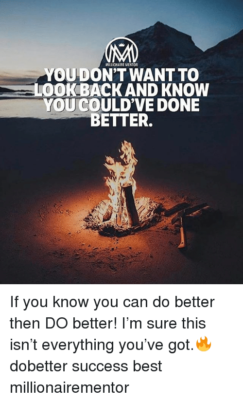 gots: MILLIONAIRE MENTOR  YOUDON'T WANT TO  LOOK BACK AND KNOW  YOU COULD'VE DONE  BETTER. If you know you can do better then DO better! I'm sure this isn't everything you've got.🔥 dobetter success best millionairementor