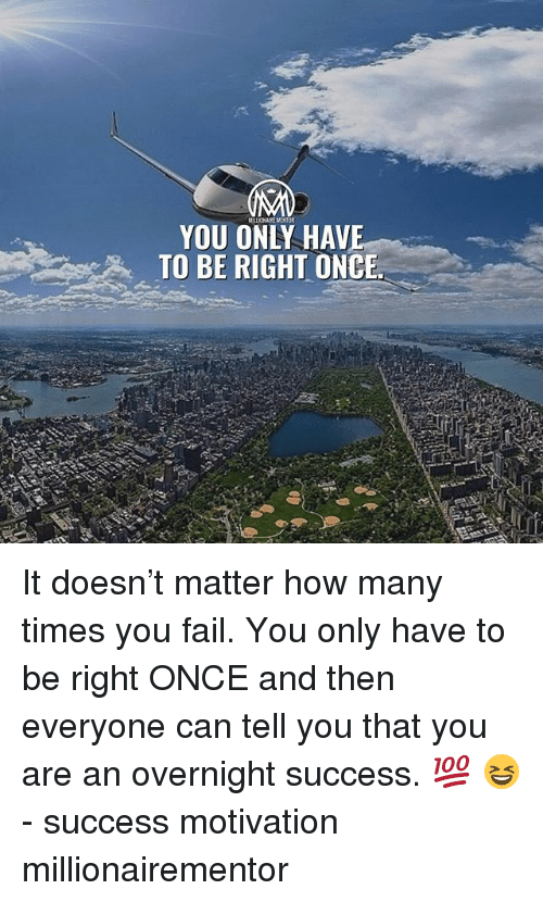 Fail, How Many Times, and Memes: MILLIONAIRE MNTOR  YOU ONLY HAV  TO BE RIGHT ONCE It doesn't matter how many times you fail. You only have to be right ONCE and then everyone can tell you that you are an overnight success. 💯 😆 - success motivation millionairementor