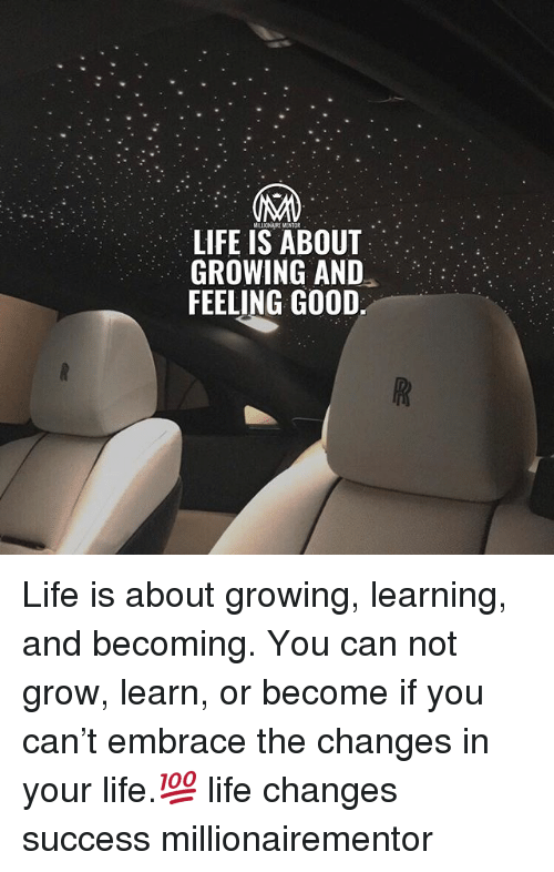Life, Memes, and Good: MILLIONAIRE NENTOR  LIFE IS ABOUT  GROWING AND  FEELING GOOD Life is about growing, learning, and becoming. You can not grow, learn, or become if you can't embrace the changes in your life.💯 life changes success millionairementor