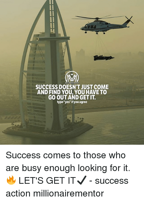 """Memes, Success, and 🤖: MILLIONAIRE NENTOR  SUCCESS DOESN'T JUST COME  AND FIND YOU, YOU HAVE TO  GO OUT AND GET IT  type""""yes""""if you agree Success comes to those who are busy enough looking for it. 🔥 LET'S GET IT✔️ - success action millionairementor"""