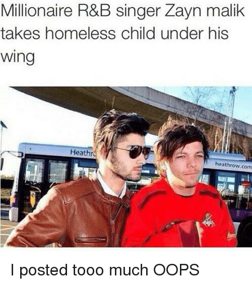 Tooo: Millionaire R&B singer Zayn malik  takes homeless child under his  Wing  Heatht  heathrow com I posted tooo much OOPS