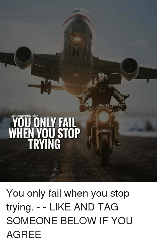 Fail, Memes, and Tag Someone: MillionaireDivision  YOU ONLY FAIL  WHEN YOU STOP  TRYING You only fail when you stop trying. - - LIKE AND TAG SOMEONE BELOW IF YOU AGREE