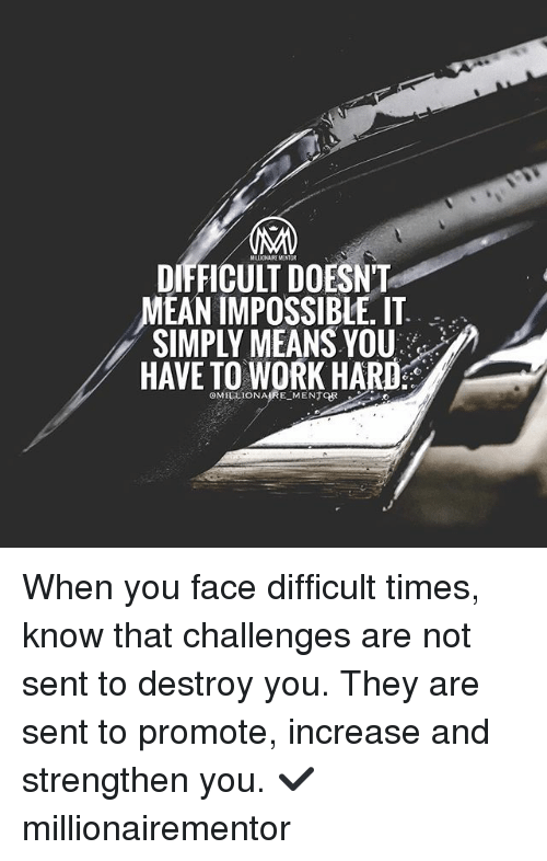 Memes, Work, and Mean: MILLIONAIREMENTOR  DIFFICULT DOESNT  MEAN IMPOSSIBLE. IT  SIMPLY MEANS YOU  HAVE TO WORK HARD  OMIELIONAIRE MENTOR When you face difficult times, know that challenges are not sent to destroy you. They are sent to promote, increase and strengthen you. ✔️ millionairementor