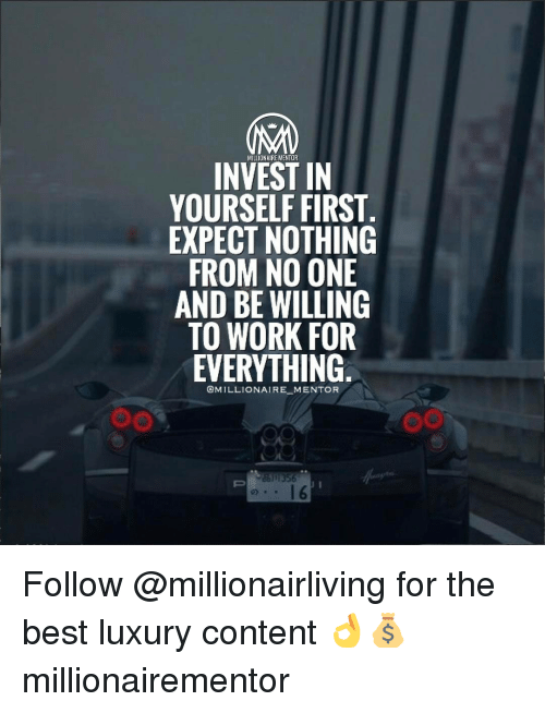Memes, 🤖, and Working: MILLIONAIREMENTOR  INVEST IN  YOURSELF FIRST  EXPECT NOTHING  FROM NO ONE  AND BE WILLING  TO WORK FOR  EVERYTHING  @MILLIONAIRE MENTOR  1356 Follow @millionairliving for the best luxury content 👌💰 millionairementor