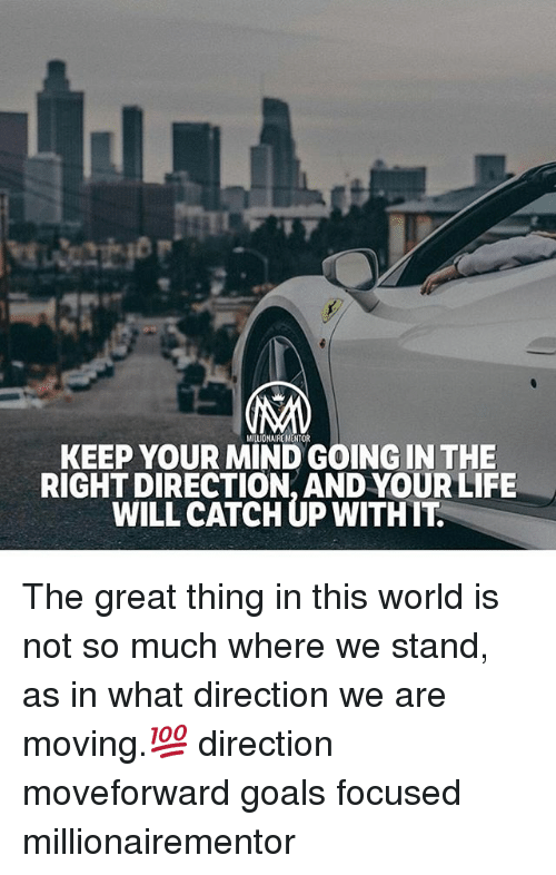 Greatful: MILLIONAIREMENTOR  KEEP YOUR MIND GOING IN THE  RIGHT DIRECTION, AND YOUR LIFE  WILL CATCH UP WITHIT The great thing in this world is not so much where we stand, as in what direction we are moving.💯 direction moveforward goals focused millionairementor