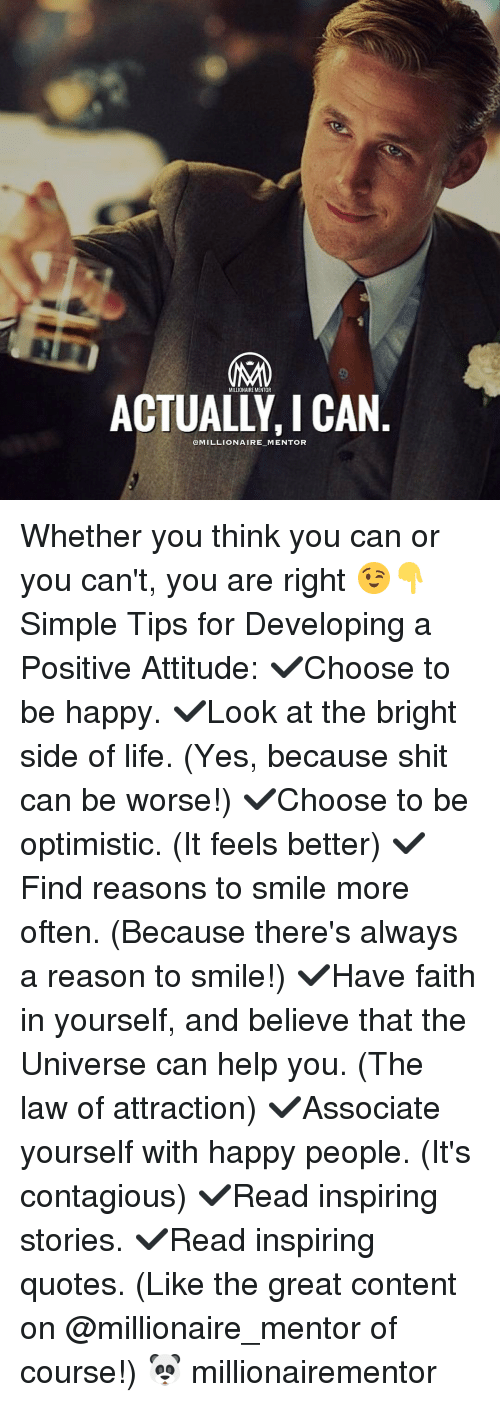 Optimisticly: MILLIONAIREMENTOR  @MILLIONAIRE MENTOR Whether you think you can or you can't, you are right 😉👇 Simple Tips for Developing a Positive Attitude: ✔️Choose to be happy. ✔️Look at the bright side of life. (Yes, because shit can be worse!) ✔️Choose to be optimistic. (It feels better) ✔️Find reasons to smile more often. (Because there's always a reason to smile!) ✔️Have faith in yourself, and believe that the Universe can help you. (The law of attraction) ✔️Associate yourself with happy people. (It's contagious) ✔️Read inspiring stories. ✔️Read inspiring quotes. (Like the great content on @millionaire_mentor of course!) 🐼 millionairementor