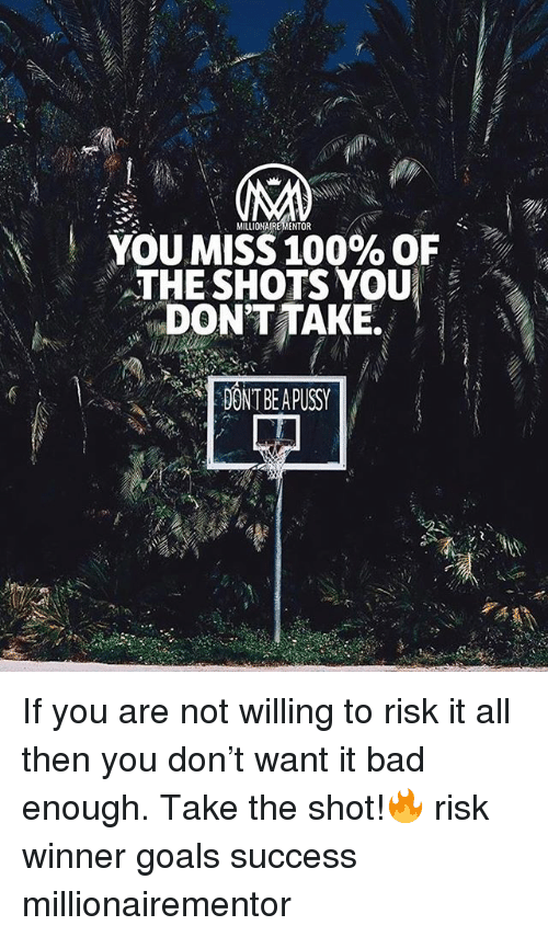 Anaconda, Bad, and Goals: MILLIONAIREMENTOR  YOU MISS 100% OF  THE SHOTS YOU  DONT TAKE.  DONT BE APUSS If you are not willing to risk it all then you don't want it bad enough. Take the shot!🔥 risk winner goals success millionairementor