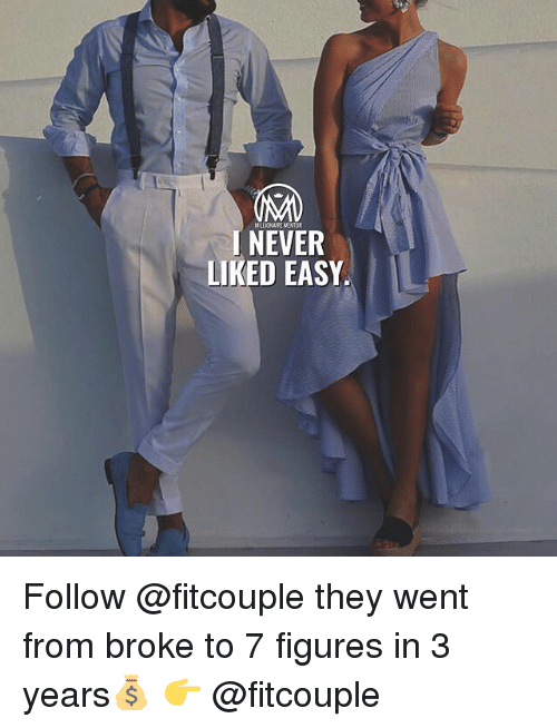 Memes, Never, and 🤖: MILLIONAURE MENTOR  J NEVER  LIKED EASY Follow @fitcouple they went from broke to 7 figures in 3 years💰 👉 @fitcouple