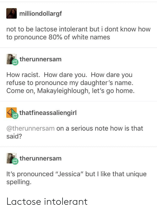 """Its Pronounced: milliondollargf  not to be lactose intolerant but i dont know how  to pronounce 80% of white names  therunnersam  How racist. How dare you. How dare you  refuse to pronounce my daughter's name.  Come on, Makayleighlough, let's go home  thatfineassaliengirl  @therunnersam on a serious note how is that  said?  therunnersam  It's pronounced """"Jessica"""" but I like that unique  spelling. Lactose intolerant"""