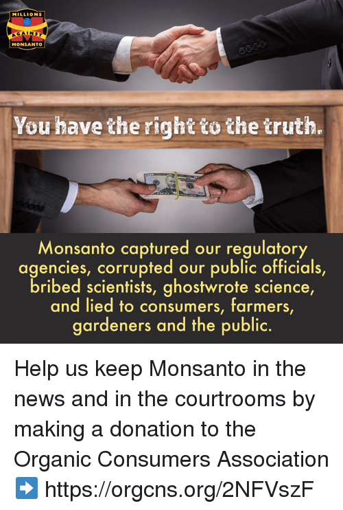 Memes, News, and Help: MILLIONS  AGAINST  MONSANTO  You have the right tothe truth.  Monsanto captured our regulatory  agencies, corrupted our public officials,  bribed scientists, ghostwrote science  and lied to consumers, farmers  ardeners and the public. Help us keep Monsanto in the news and in the courtrooms by making a donation to the Organic Consumers Association ➡️ https://orgcns.org/2NFVszF