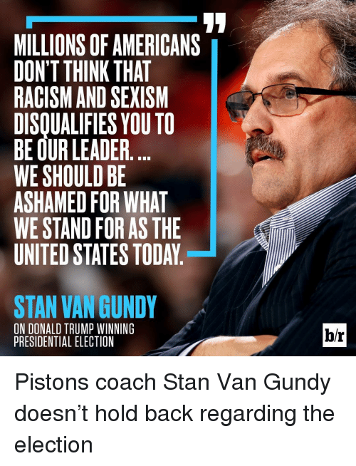 Presidential Election, Racism, and Sports: MILLIONS OF AMERICANS  DON'T THINK THAT  RACISM AND SEXISM  DISQUALIFIES YOU TO  BE OUR LEADER  WE SHOULD BE  ASHAMED FOR WHAT  WE STAND FOR AS THE  UNITED STATES TODAY  STAN VAN GUNDY  ON DONALD TRUMP WINNING  PRESIDENTIAL ELECTION  br Pistons coach Stan Van Gundy doesn't hold back regarding the election