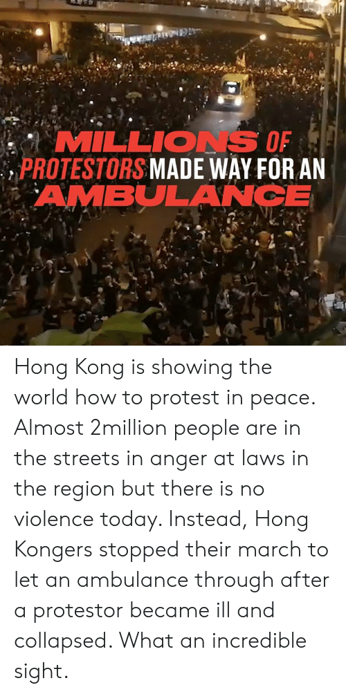 The Region: MILLIONS OF  PROTESTORS MADE WAY FOR AN  AMBULANCE Hong Kong is showing the world how to protest in peace. Almost 2million people are in the streets in anger at laws in the region but there is no violence today. Instead, Hong Kongers stopped their march to let an ambulance through after a protestor became ill and collapsed. What an incredible sight.