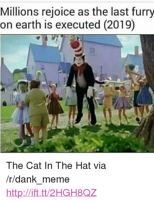 """cat in the hat: Millions rejoice as the last furry  on earth is executed (2019) <p>The Cat In The Hat via /r/dank_meme <a href=""""http://ift.tt/2HGH8QZ"""">http://ift.tt/2HGH8QZ</a></p>"""