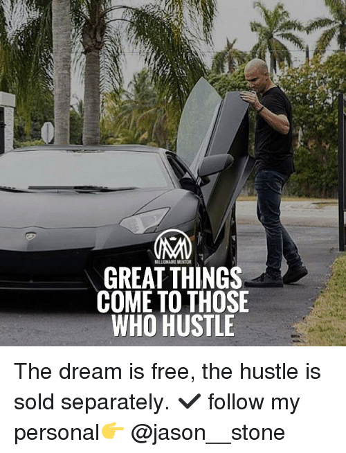 hustle: MILLONAIREMENTOR  GREAT THINGS  COME TO THOSE  WHO HUSTLE The dream is free, the hustle is sold separately. ✔️ follow my personal👉 @jason__stone