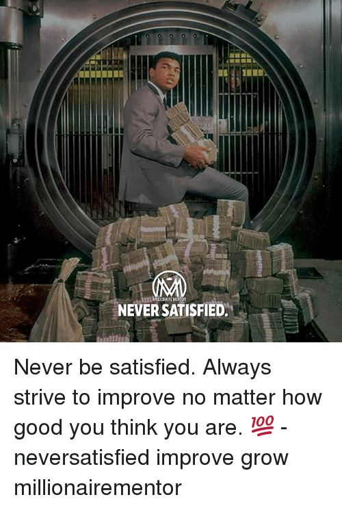 Memes, Good, and Never: MILLOOHAIREMENTOR  NEVERSATISFIED. Never be satisfied. Always strive to improve no matter how good you think you are. 💯 - neversatisfied improve grow millionairementor