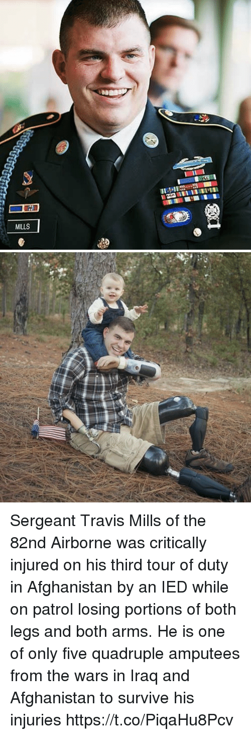 ied: MILLS Sergeant Travis Mills of the 82nd Airborne was critically injured on his third tour of duty in Afghanistan by an IED while on patrol losing portions of both legs and both arms. He is one of only five quadruple amputees from the wars in Iraq and Afghanistan to survive his injuries https://t.co/PiqaHu8Pcv