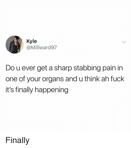 Fuck Its: @Millward97  Do u ever get a sharp stabbing pain in  one of your organs and u think ah fuck  it's finally happening Finally