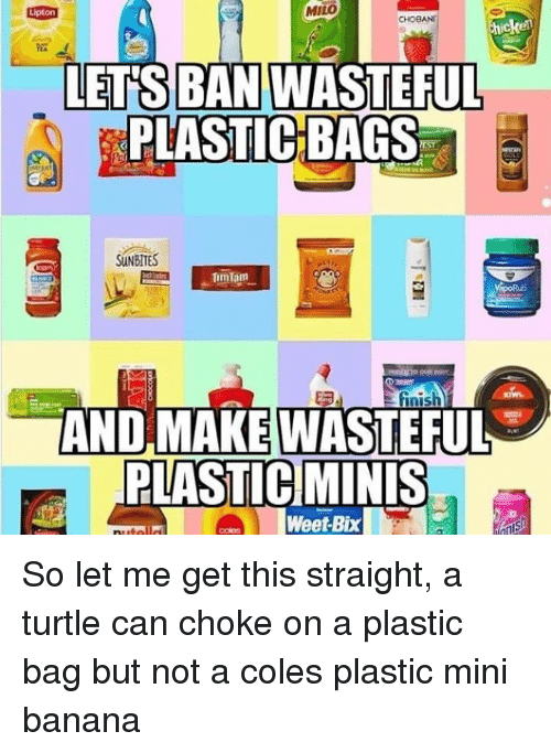 coles: MILO  BAN  LETS WASTEFUL  PLASTIC BAGS  SUNBITES  AND MAKEWASTEFUL  PLASTIC]MİNİS  oWeet-Bix So let me get this straight, a turtle can choke on a plastic bag but not a coles plastic mini banana