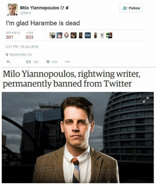 Twitter, Dank Memes, and Nero: Milo Yiannopoulos U x  2: Follow  @Nero  I'm glad Harambe is dead  RETWEETS  LIKES  301  833  2:01 PM-29 Jun 2016  Beverly Hills, CA  301 833  Milo Yiannopoulos, rightwing writer,  permanently banned from Twitter