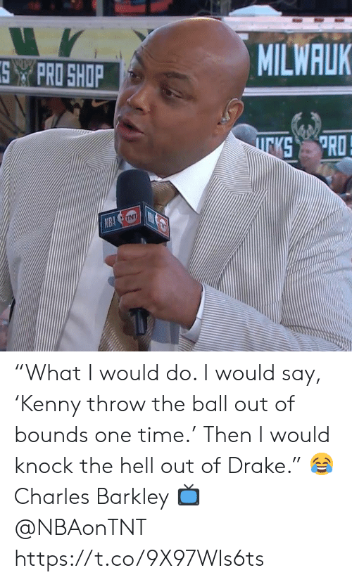"""Charles Barkley: MILWALK  SPRO SHOP  PRO  KS  NBA NT """"What I would do. I would say, 'Kenny throw the ball out of bounds one time.' Then I would knock the hell out of Drake.""""   😂 Charles Barkley  📺 @NBAonTNT https://t.co/9X97WIs6ts"""