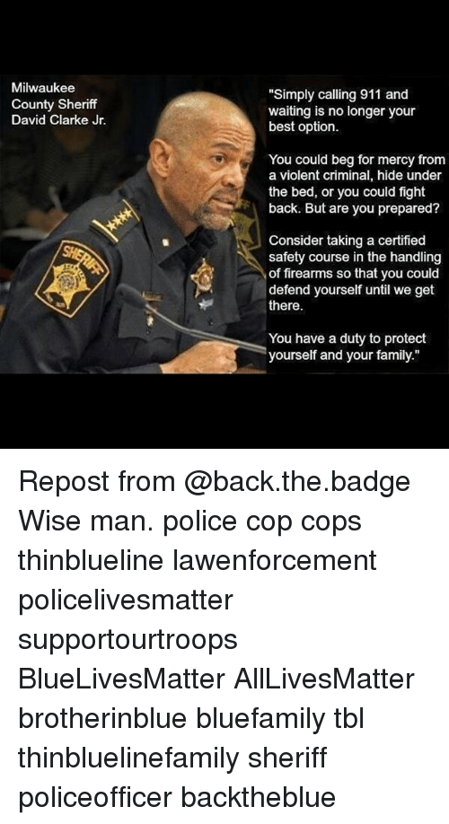 """David Clarke: Milwaukee  County Sheriff  David Clarke Jr.  """"Simply calling 911 and  waiting is no longer your  best option.  You could beg for mercy from  a violent criminal, hide under  the bed, or you could fight  back. But are you prepared?  Consider taking a certified  safety course in the handling  of firearms so that you could  defend yourself until we get  there.  You have a duty to protect  yourself and your family."""" Repost from @back.the.badge Wise man. police cop cops thinblueline lawenforcement policelivesmatter supportourtroops BlueLivesMatter AllLivesMatter brotherinblue bluefamily tbl thinbluelinefamily sheriff policeofficer backtheblue"""