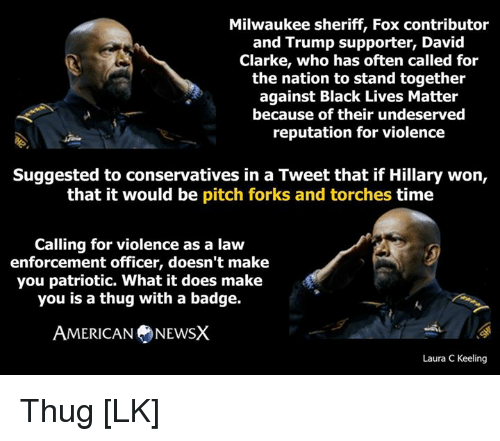 David Clarke: Milwaukee sheriff, Fox contributor  and Trump supporter, David  Clarke, who has often called for  the nation to stand together  against Black Lives Matter  because of their undeserved  reputation for violence  Suggested to conservatives in a Tweet that if Hillary won,  that it would be  pitch forks and torches time  Calling for violence as a law  enforcement officer, doesn't make  you patriotic. What it does make  you is a thug with a badge.  AMERICAN NEWSX  Laura C Keeling Thug [LK]