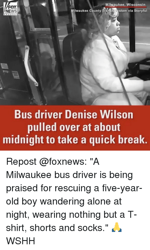 """Memes, 🤖, and Midnight: Milwaukee, Wisconsin  FO  ilwaukee county Trant stem via Storyful  NEWS  Bus driver Denise Wilson  pulled over at about  midnight to take a quick break. Repost @foxnews: """"A Milwaukee bus driver is being praised for rescuing a five-year-old boy wandering alone at night, wearing nothing but a T-shirt, shorts and socks."""" 🙏 WSHH"""