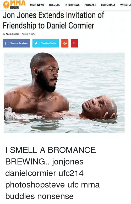 Facebook, Memes, and News: MIMA  MMA NEWS RESULTS INTERVIEWS PODCAST EDITORIALS WRESTLI  NEWS  Jon Jones Extends Invitation of  Friendship to Daniel Cormier  By Adam Haynes  August 7, 2017  f  Share on Facebook  y  Tweet on Twitter I SMELL A BROMANCE BREWING.. jonjones danielcormier ufc214 photoshopsteve ufc mma buddies nonsense
