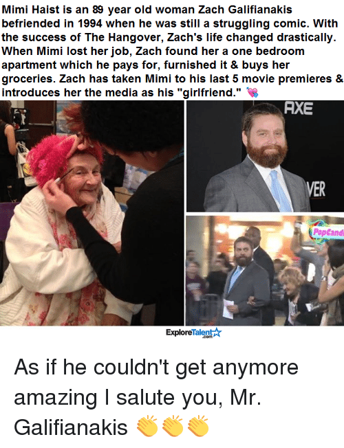 """The Hangover: Mimi Haist is an 89 year old woman Zach Galifianakis  befriended in 1994 when he was still a struggling comic. With  the success of The Hangover, Zach's life changed drastically.  When Mimi lost her job, Zach found her a one bedroom  apartment which he pays for, furnished it & buys her  groceries. Zach has taken Mimi to his last 5 movie premieres &  introduces her the media as his """"girlfriend.""""  AXE  VER  PopCandi  Talent  Explore As if he couldn't get anymore amazing I salute you, Mr. Galifianakis 👏👏👏"""