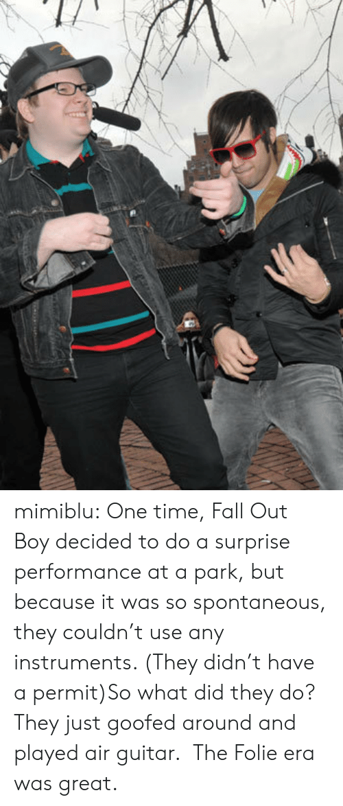 Fall Out Boy: mimiblu:  One time, Fall Out Boy decided to do a surprise performance at a park, but because it was so spontaneous, they couldn't use any instruments. (They didn't have a permit)So what did they do? They just goofed around and played air guitar. The Folie era was great.