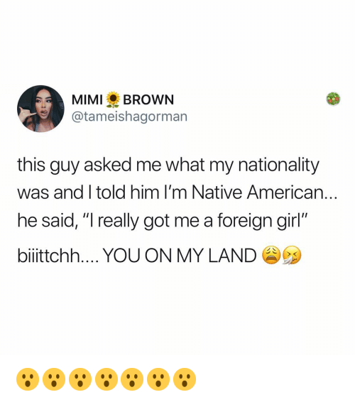"""Native American: MIMIBROWN  @tameishagorman  this guy asked me what my nationality  was and I told him I'm Native American..  he said, """"I really got me a foreign girl""""  biiittchh YOU ON MY LAND 😮😮😮😮😮😮😮"""