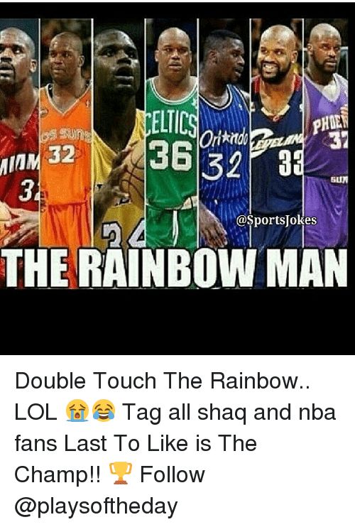 lol: MIMM ELTIC  37  32  @Sportsjokes  THE RAINBOW MAN Double Touch The Rainbow.. LOL 😭😂 Tag all shaq and nba fans Last To Like is The Champ!! 🏆 Follow @playsoftheday