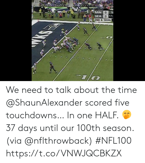 days until: MIN  15  SEA  0 11  2ND &GOAL  KS We need to talk about the time @ShaunAlexander scored five touchdowns…  In one HALF. 🤭  37 days until our 100th season. (via @nflthrowback) #NFL100 https://t.co/VNWJQCBKZX