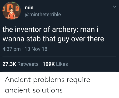 archery: min  @mintheterrible  the inventor of archery: man i  wanna stab that guy over there  4:37 pm 13 Nov 18  27.3K Retweets109K Likes Ancient problems require ancient solutions
