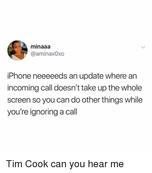 Iphone, Girl Memes, and Tim Cook: minaaa  @aminax0xo  iPhone neeeeeds an update where an  incoming call doesn't take up the whole  screen so you can do other things while  you're ignoring a call Tim Cook can you hear me
