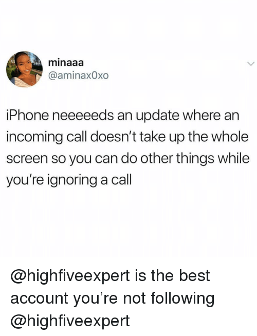 Funny, Iphone, and Best: minaaa  @aminaxOxo  iPhone neeeeeds an update where an  incoming call doesn't take up the whole  screen so you can do other things while  you're ignoring a call @highfiveexpert is the best account you're not following @highfiveexpert