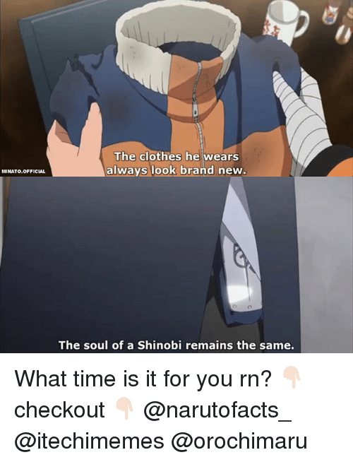 shinobi: MINATO.OFFICIAL  The clothes he wears  always look brand new  The soul of a Shinobi remains the same. What time is it for you rn? 👇🏻checkout 👇🏻 @narutofacts_ @itechimemes @orochimaru