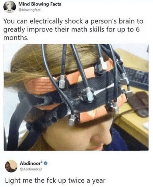 Improve: Mind Blowing Facts  @blowingfact  You can electrically shock a person's brain to  greatly improve their math skills for up to 6  months.  Abdinoor  @Abdinoorx2  Light me the fck up twice a year