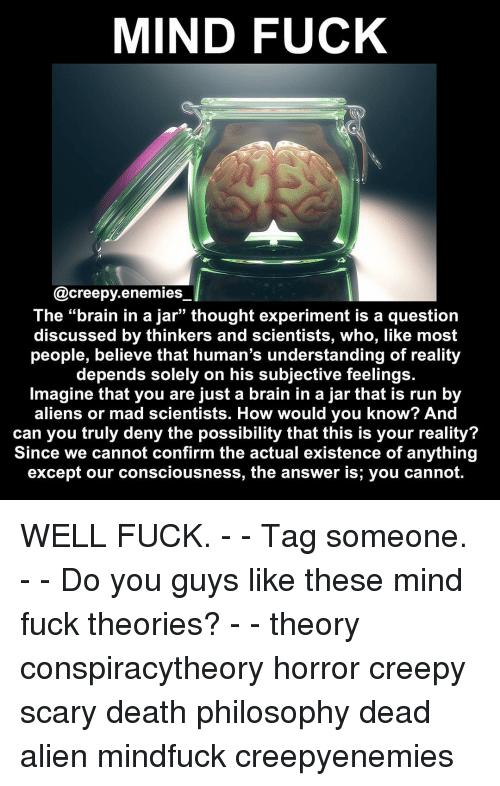 Creepy, Memes, and Run: MIND FUCK  @creepy. enemies  The brain in a Jar thought experiment is a question  discussed by thinkers and scientists, who, like most  people, believe that human's understanding of reality  depends solely on his subjective feelings.  Imagine that you are just a brain in a jar that is run by  aliens or mad scientists. How would you know? And  can you truly deny the possibility that this is your reality?  Since we cannot confirm the actual existence of anything  except our consciousness, the answer is, you cannot. WELL FUCK. - - Tag someone. - - Do you guys like these mind fuck theories? - - theory conspiracytheory horror creepy scary death philosophy dead alien mindfuck creepyenemies