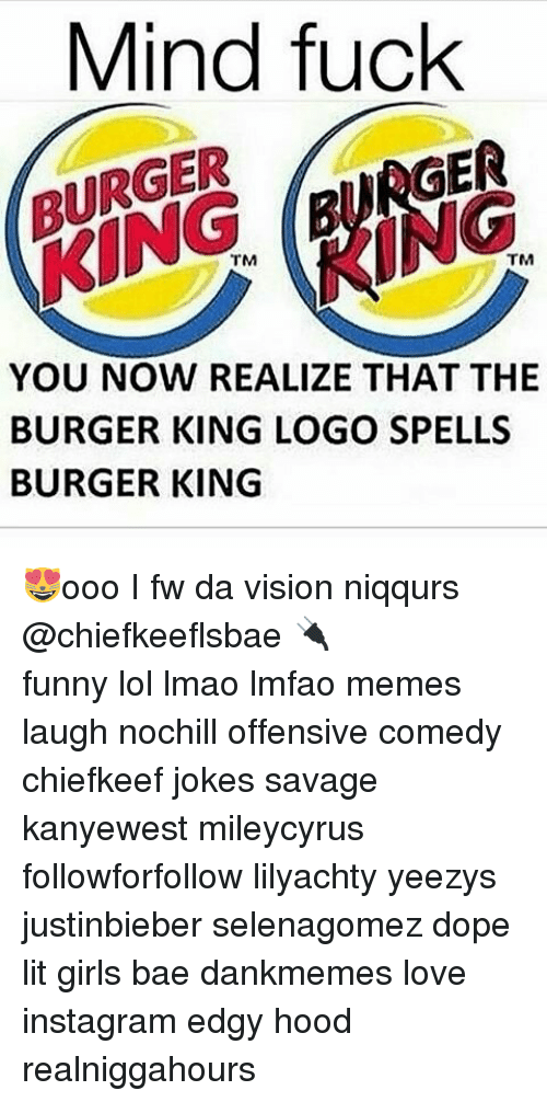 Mind Fucking: Mind fuck  RGER  TRGER  TM  TM  YOU NOW REALIZE THAT THE  BURGER KING LOGO SPELLS  BURGER KING 😻ooo I fw da vision niqqurs @chiefkeeflsbae 🔌 ⠀ ⠀⠀ ⠀ ⠀⠀ ⠀ ⠀ ⠀⠀ funny lol lmao lmfao memes laugh nochill offensive comedy chiefkeef jokes savage kanyewest mileycyrus followforfollow lilyachty yeezys justinbieber selenagomez dope lit girls bae dankmemes love instagram edgy hood realniggahours