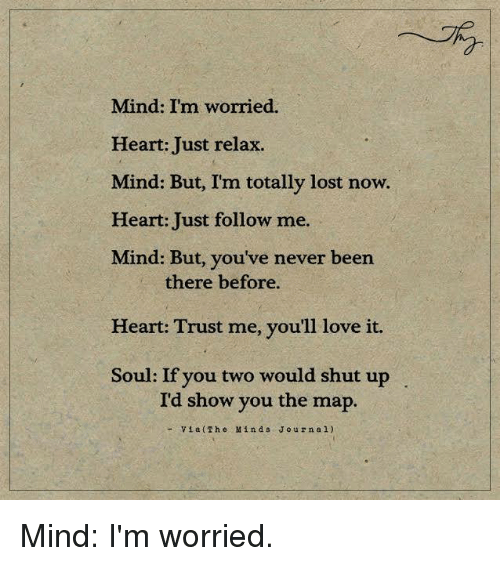 Just Relaxing: Mind: I'm worried.  Heart: Just relax.  Mind: But, I'm totally lost now.  Heart: Just follow me.  Mind: But, you've never been  there before.  Heart: Trust me, you'll love it.  Soul: If you two would shut up  I'd show you the map.  Via (The Mind s J o u r n a l) Mind: I'm worried.