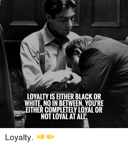 mindset 101 business loyalty is eitherblackor white no in between 17419306 🔥 25 best memes about loyal loyal memes