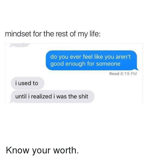 Do You Ever Feel Like: mindset for the rest of my life:  do you ever feel like you aren't  good enough for someone  Read 8:19 PM  i used to  until i realized i was the shit Know your worth.