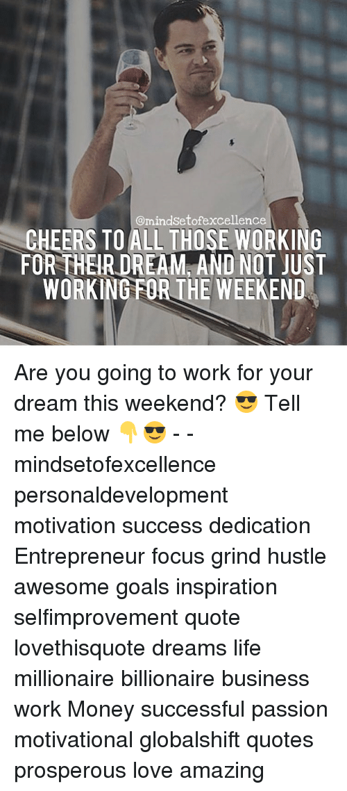 working for the weekend: @mindsetof excellence  CHEERS TO ALL THOSE WORKING  FOR THER DREAM AND NOT JUST  WORKING FOR THE WEEKEND Are you going to work for your dream this weekend? 😎 Tell me below 👇😎 - - mindsetofexcellence personaldevelopment motivation success dedication Entrepreneur focus grind hustle awesome goals inspiration selfimprovement quote lovethisquote dreams life millionaire billionaire business work Money successful passion motivational globalshift quotes prosperous love amazing