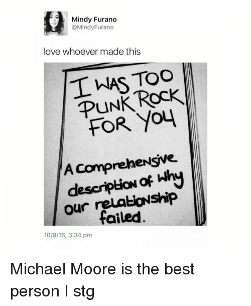 Love, Memes, and Best: Mindy Furano  @Mindy Furano  love whoever made this  TWAS TOO  Rock  PUNK  YOU  A Comprehensive  descriptioN  our failed  10/9/16, 3:34 pm Michael Moore is the best person I stg