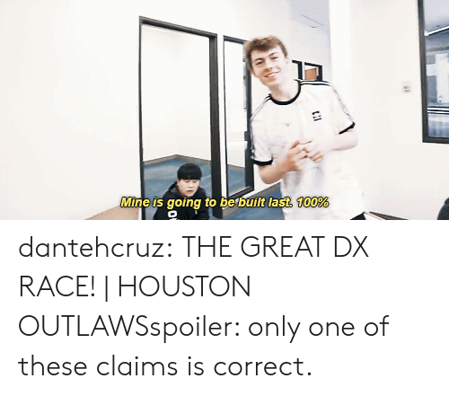 outlaws: Mine is going to be built last.  100% dantehcruz:  THE GREAT DX RACE!   HOUSTON OUTLAWSspoiler: only one of these claims is correct.