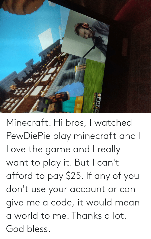 I Really Want To: Minecraft. Hi bros, I watched PewDiePie play minecraft and I Love the game and I really want to play it. But I can't afford to pay $25. If any of you don't use your account or can give me a code, it would mean a world to me. Thanks a lot. God bless.