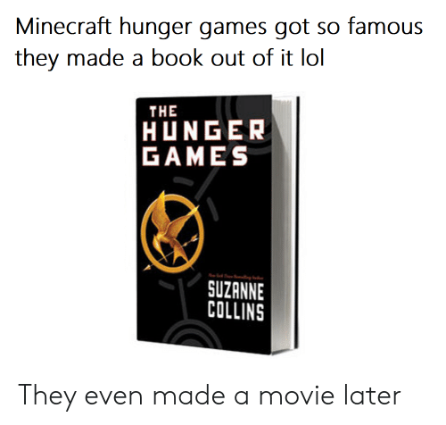 suzanne: Minecraft hunger games got so famous  they made a book out of it lol  THE  HUNGER  GAMES  SUZANNE  COLLINS They even made a movie later