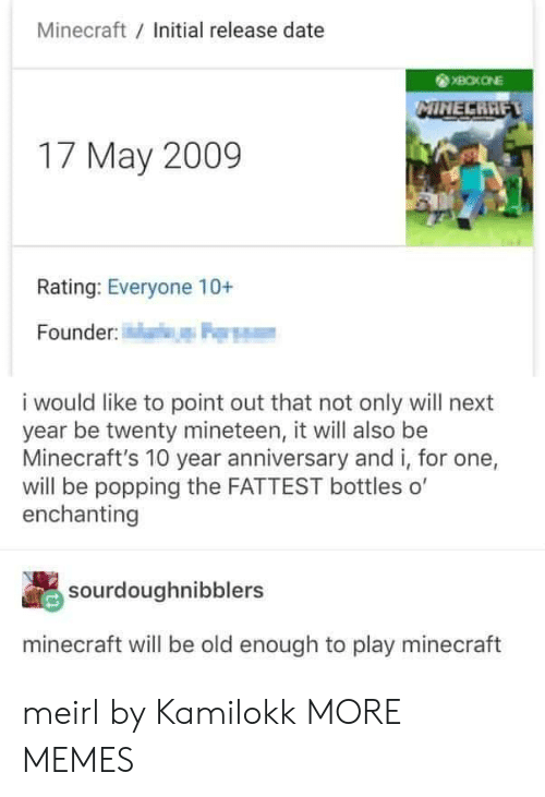 release date: Minecraft Initial release date  17 May 2009  Rating: Everyone 10+  Founder  i would like to point out that not only will next  year be twenty mineteen, it will also be  Minecraft's 10 year anniversary and i, for one,  will be popping the FATTEST bottles o'  enchanting  sourdoughnibblers  minecraft will be old enough to play minecraft meirl by Kamilokk MORE MEMES